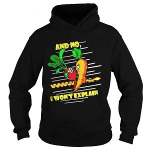 And No I Wont Explain hoodie shirt