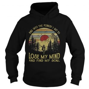 And into the forest I go to lose my mind and find my soul hoodie Tshirt