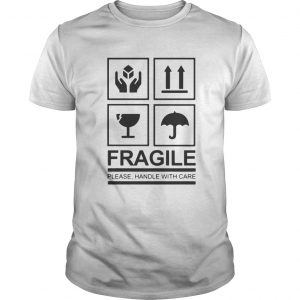 Fragile Please Handle With Care guys shirt