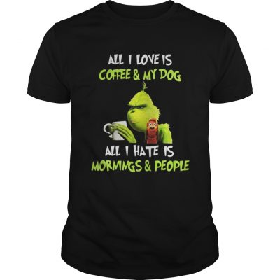 Grinch all I love is coffee and my dog all I hate is mornings and people guys shirt