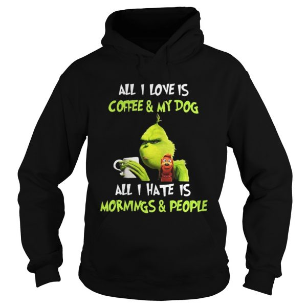 Grinch all I love is coffee and my dog all I hate is mornings and people hoodie shirt