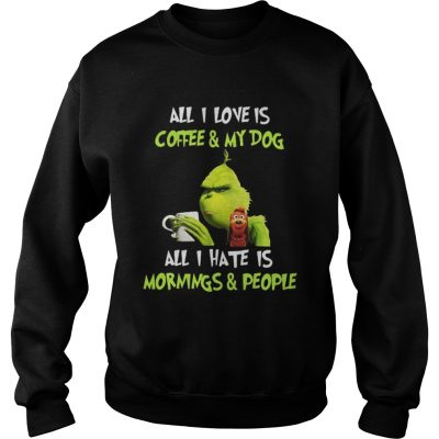 Grinch all I love is coffee and my dog all I hate is mornings and people sweat shirt