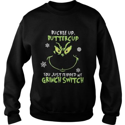 Grinch face buckle up buttercup you just flipped my witch switch Christmas sweat shirt