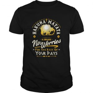 Hakuna matata it means no worries for the rest of your days guys shirt
