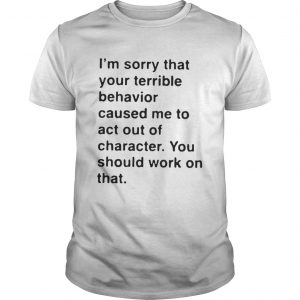 I'm sorry that your terrible behavior caused me to act out of character guys shirt