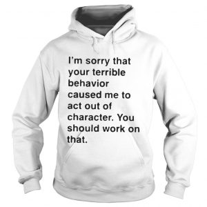 I'm sorry that your terrible behavior caused me to act out of character hoodie shirt