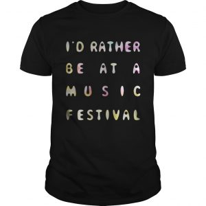 Id Rather Be At A Music Festival guys Shirt