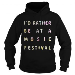 Id Rather Be At A Music Festival hoodie Shirt