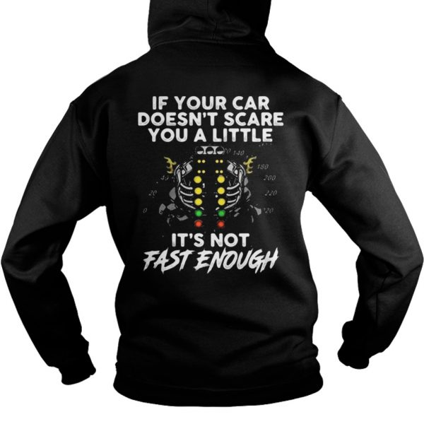 If your car doesn't scare you a little it's not fast enough hoodie shirt