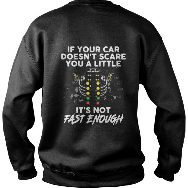 If your car doesn't scare you a little it's not fast enough sweat shirt
