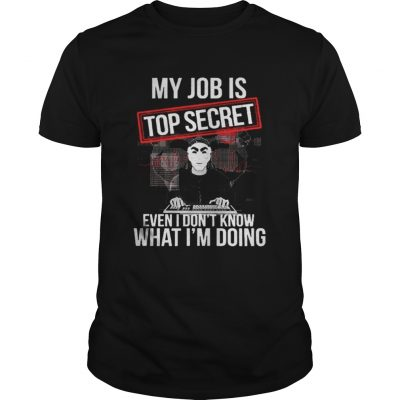 My job is top secret even I dont know what Im doing guys shirt