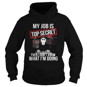 My job is top secret even I dont know what Im doing hoodie shirt