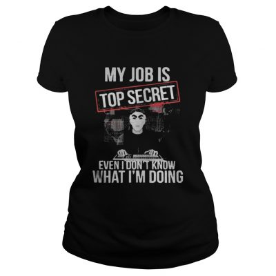 My job is top secret even I dont know what Im doing ladies shirt