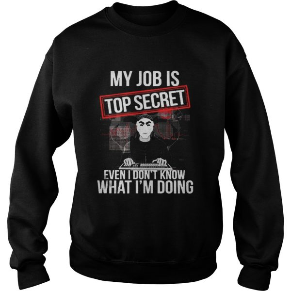 My job is top secret even I dont know what Im doing sweat shirt