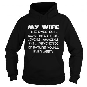 My wife the sweetest most beautiful loving amazing evil hoodie shirt
