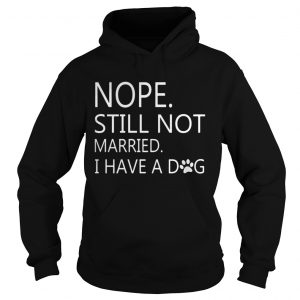 Nope Still Not Married I Have A Dog hoodie Shirt