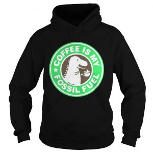 Official Coffee Is My Fossil Fuel hoodie Shirt