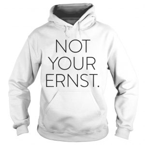 Official Not your ernst hoodie shirt