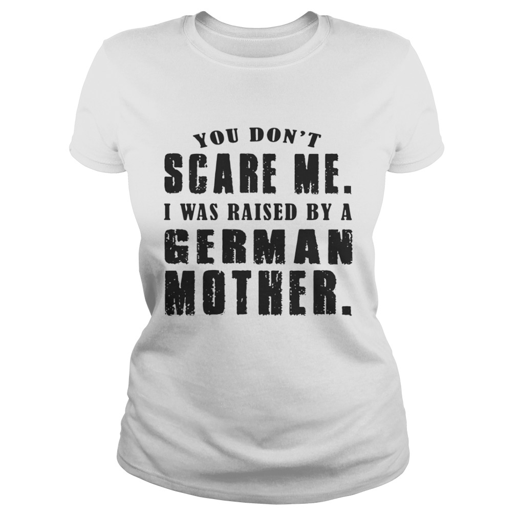 32ce2f0d30 You Dont Scare Me I Was Raised By A German Mother Shirt - Tshirt Store