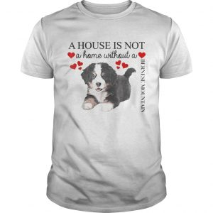 A house is not a home without a Bernese Mountain guys shirt