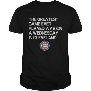 Chicago Cubs the greatest game ever played was on a Wednesday in Cleveland guys shirt