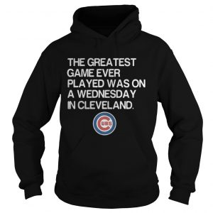 Chicago Cubs the greatest game ever played was on a Wednesday in Cleveland hoodie shirt