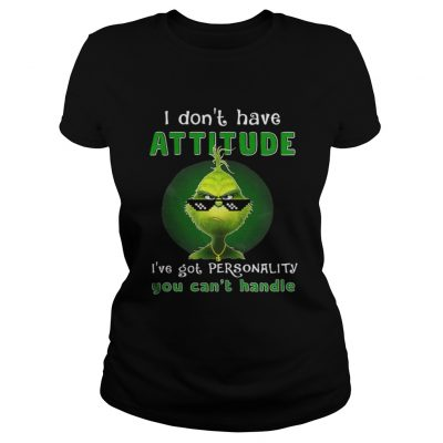 Grinch I dont have attitude Ive got personality ladies shirt