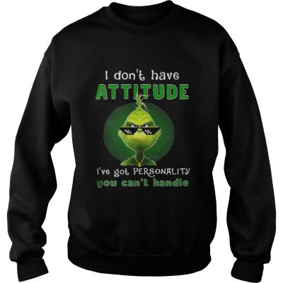 Grinch I dont have attitude Ive got personality sweat shirt