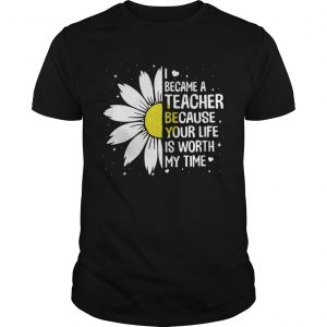 I Became A Teacher Because Your Life Is Worth My Time guys Shirt