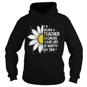 I Became A Teacher Because Your Life Is Worth My Time hoodie Shirt