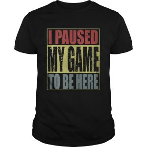 I paused my game to be here guys shirt