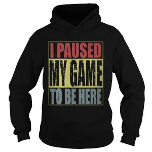 I paused my game to be here hoodie shirt