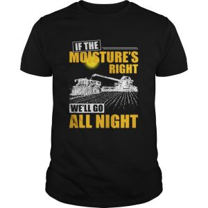 If the moistures right well go all night guys shirt