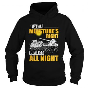 If the moistures right well go all night hoodie shirt