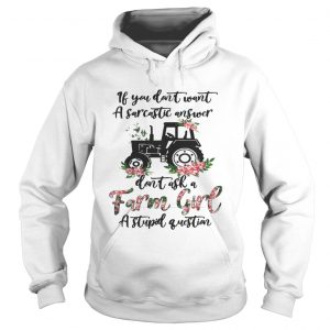 If you dont want a sarcastic answer dont ask a farm girl a stupid question hoodie shirt