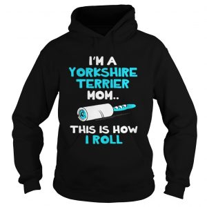 Im a Yorkshire terrier mom this is how I roll hoodie shirt