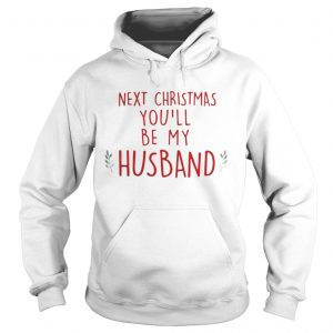 Next Christmas youll be my husband hoodie shirt
