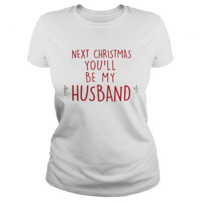 Next Christmas youll be my husband ladies shirt