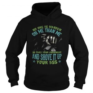 No one is harder on me than me so take your judgement hoodie shirt