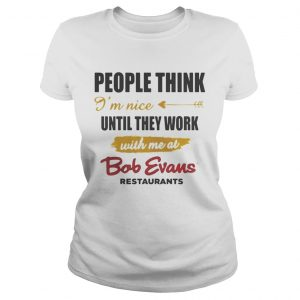 People think Im nice until they work with me at Bob Evans restaurant ladies shirt