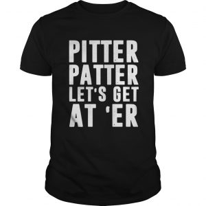 Pitter patter lets get ater guys shirt