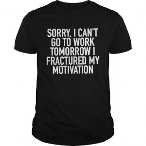 Sorry I can't go to work tomorrow i fractured my motivation guys shirt