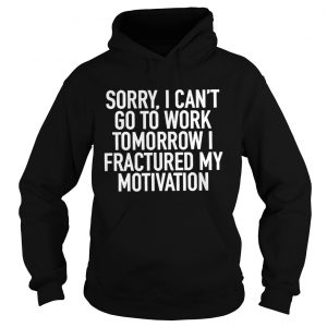 Sorry I can't go to work tomorrow i fractured my motivation hoodie shirt