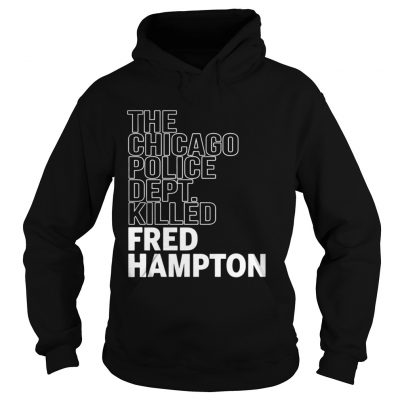 The Chicago Police Dept Killed Fred Hampton hoodie Shirt