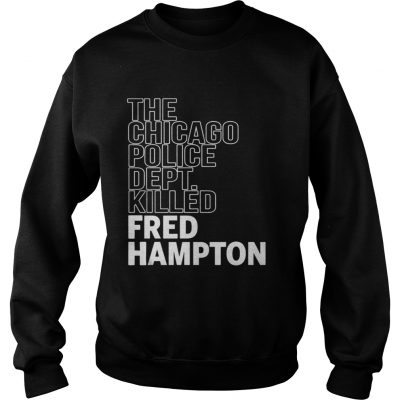 The Chicago Police Dept Killed Fred Hampton sweat Shirt
