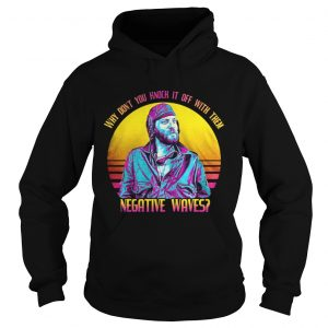 Why dont you knock it off with them negative waves hoodie shirt