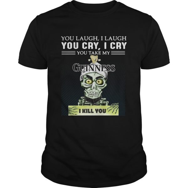 Achmed you laugh I laugh you cry I cry you take my Guinness I kill you guys shirt