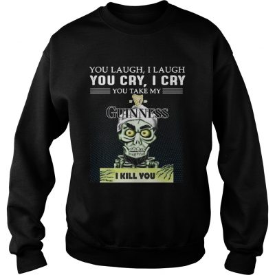 Achmed you laugh I laugh you cry I cry you take my Guinness I kill you sweat shirt