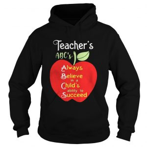 Apple Teacher ABC's Always Believe in a Child's ability to Succeed hoodie shirt