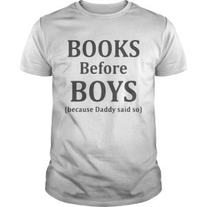 Books before boys because daddy said so guy shirt